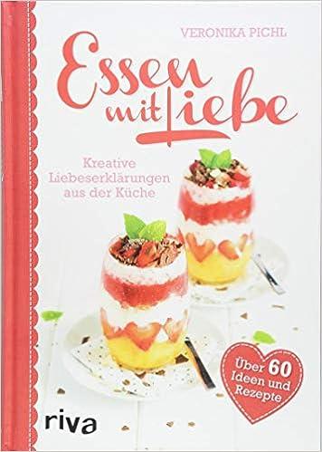 Essen Mit Liebe Kreative Liebeserklarungen Aus Der Kuche Amazon Co