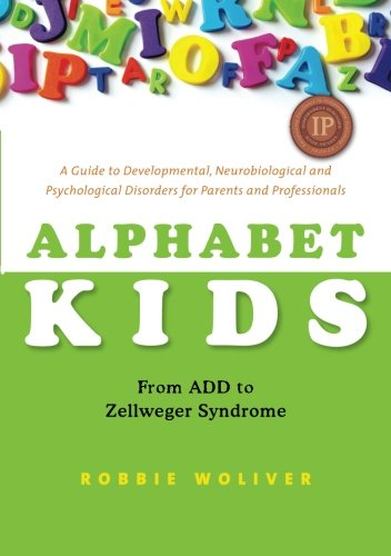 Alphabet Kids - From ADD to Zellweger Syndrome: A Guide to Developmental, Neurobiological and Psychological Disorders for Parents and Professionals