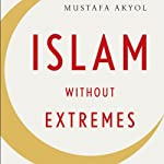 Islam Without Extremes: A Muslim Case for Liberty | Mustafa Akyol