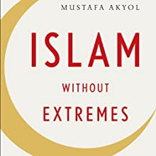 Islam Without Extremes: A Muslim Case for Liberty Audiobook by Mustafa Akyol Narrated by Bill Hensel