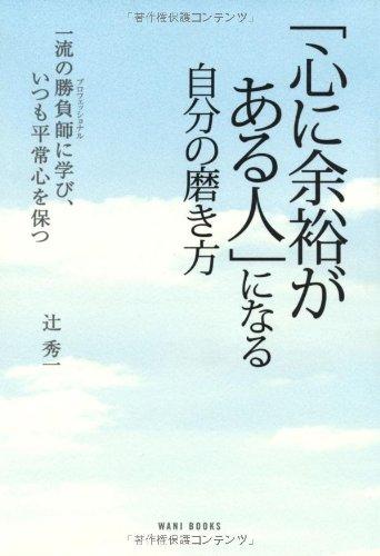 Read Online Kokoro ni yoyū ga aru hito ni naru jibun no migakikata : ichiryū no purofesshonaru ni manabi itsumo heijōshin o tamotsu pdf