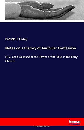 Read Online Notes on a History of Auricular Confession: H. C. Lea's Account of the Power of the Keys in the Early Church pdf
