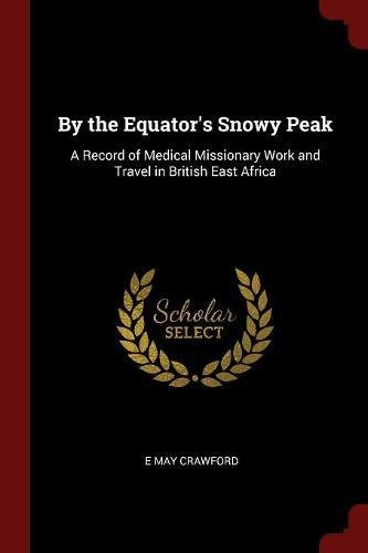 By the Equator's Snowy Peak: A Record of Medical Missionary Work and Travel in British East Africa pdf