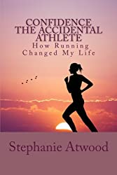 Confidence The Accidental Athlete How Running Changed My Life: How I Discovered That I Was a Runner, an Athlete, and Could Empower Other Women to Find ... Athlete Within (Empowered Athlete) (Volume 1)