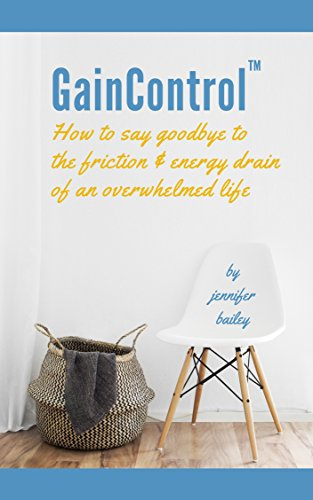 GainControlTM: How to say goodbye to the friction & energy drain of an overwhelmed life