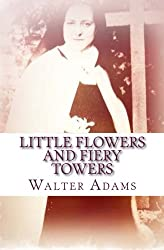 Little Flowers And Fiery Towers: Poems and Poetic Prose honoring St. Thérèse of Lisieux and St. Joan of Arc