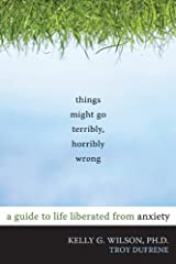 Things Might Go Terribly, Horribly Wrong: A Guide to Life Liberated from Anxiety Paperback