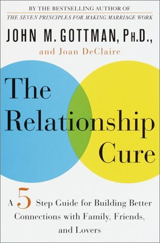 The Relationship Cure: A Five-Step Guide for Building Better Connections with Family, Friends, and Lovers by John M. Gottman (2001-05-30)