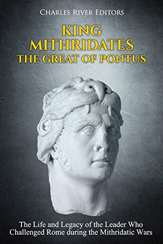 King Mithridates the Great of Pontus: The Life and Legacy of the Leader Who Challenged Rome during the Mithridatic Wars por Charles River Editors