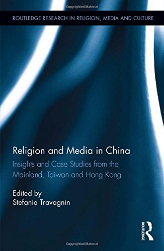 Religion and Media in China: Insights and Case Studies from the Mainland, Taiwan and Hong Kong (Routledge Research in Religion, Media and Culture)