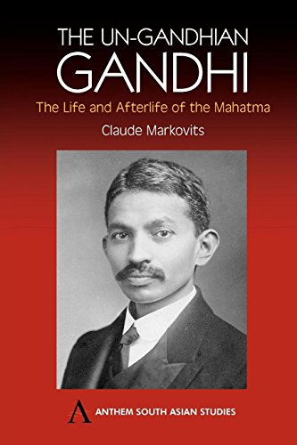 The Un-Gandhian Gandhi: The Life and Afterlife of the Mahatma (Anthem South Asian Studies)