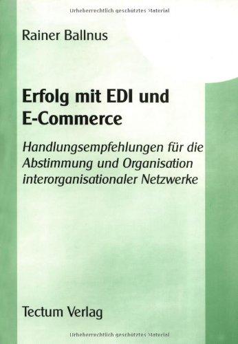 Erfolg mit EDI und E-Commerce. Handlungsempfehlungen für die Abstimmung und Organisation interorganisationaler Netzwerke