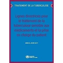 Lignes Directrices Pour Le Traitement de la Tuberculose Sensible Aux Médicaments Et La Prise En Charge Du Patient: Mise À Jour 2017