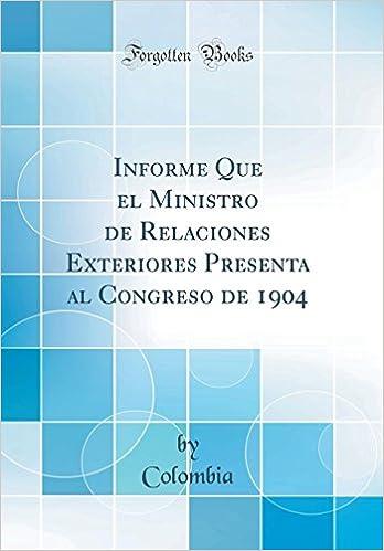 Informe Que El Ministro de Relaciones Exteriores Presenta Al Congreso de 1904 (Classic Reprint) (Spanish Edition): Colombia Colombia: 9780366142347: ...