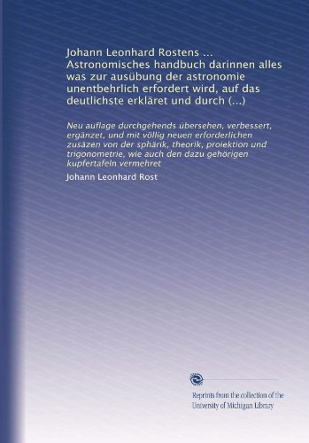Johann Leonhard Rostens ... Astronomisches handbuch darinnen alles was zur ausübung der astronomie unentbehrlich erfordert wird, auf das deutlichste ... vermehret (Volume 2) (German Edition)