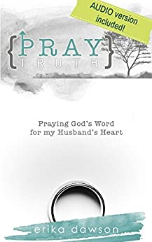 Pray Truth: Praying God's Word for My Husband's Heart by [Dawson, Erika]