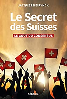 Le secret des Suisses : le goût du consensus, Neirynck, Jacques