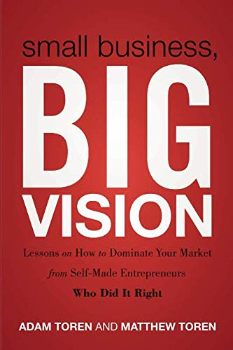 Small Business, Big Vision: Lessons on How to Dominate Your Market from Self-Made Entrepreneurs Who Did it Right