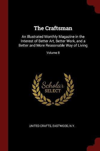 Read Online The Craftsman: An Illustrated Monthly Magazine in the Interest of Better Art, Better Work, and a Better and More Reasonable Way of Living; Volume 8 PDF