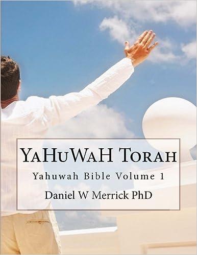 YaHuWaH TORAH (YaHuWaH Bible) (Volume 1): Daniel W Merrick PhD