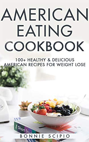 American Eating : American Eating Cookbook: 100+ Healthy & Delicious American Recipes For Weight Lose by Bonnie Scipio