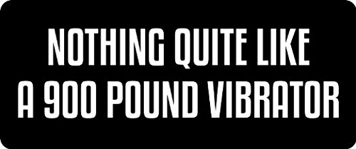 3 nothing like a 900 pound vibrator