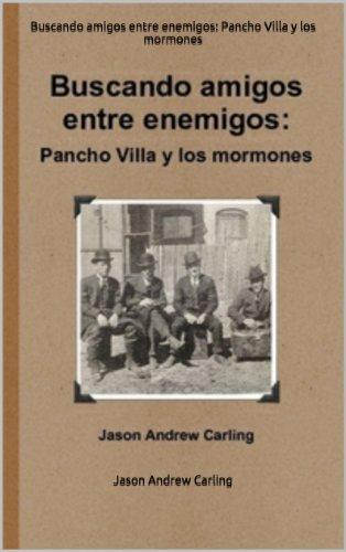 Descargar Libro Buscando Amigos Entre Enemigos: Pancho Villa Y Los Mormones Jason Andrew Carling