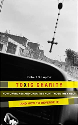 Toxic Charity: How Churches and Charities Hurt Those They ...