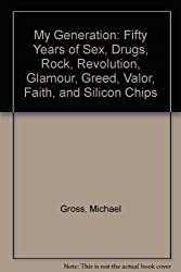 My Generation: Fifty Years of Sex, Drugs, Rock, Revolution, Glamour, Greed, Valor, Faith, and Silicon Chips