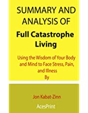 Summary and Analysis of Full Catastrophe Living: Using the Wisdom of Your Body and Mind to Face Stress, Pain, and Illness By Jon Kabat-Zinn