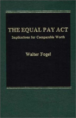 The Equal Pay Act: Implications for Comparable Worth [Hardcover] (Author) p>Walter</p> <p>A</p> <p>Fogel</p>