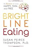 Bright Line Eating: The Science of Living Happy, Thin & Free