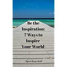 Be the Inspiration: 7 Ways to Inspire Your World