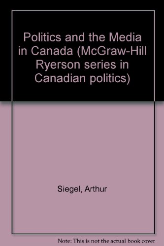Politics and the Media in Canada (McGraw-Hill Ryerson series in Canadian politics)