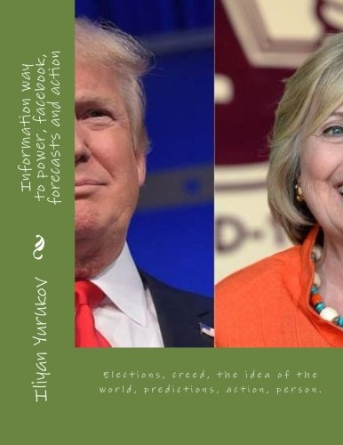Download Information way to power, facebook, forecasts and action: Elections, creed, the idea of the world, predictions, action, person. (81) (Volume 30) PDF