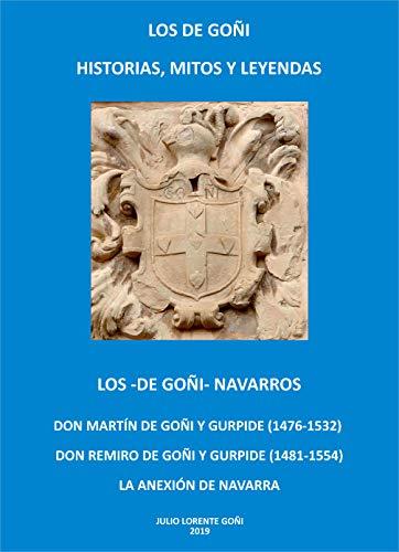LOS -DE GOÑI- NAVARROS: DON MARTÍN DE GOÑI Y GURPIDE (1476-1532).  DON REMIRO DE GOÑI Y GURPIDE (1481-1554).  LA ANEXIÓN DE NAVARRA (LOS DE GOÑI HISTORIAS, MITOS Y LEYENDAS) por Lorente Goñi , Julio,Lorente Lobaton, Alvaro