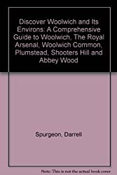 Discover Woolwich and Its Environs: A Comprehensive Guide to Woolwich, The Royal Arsenal, Woolwich Common, Plumstead, Shooters Hill and Abbey Wood