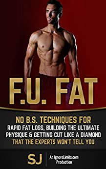 F.U. Fat: No B.S. Techniques for Rapid Fat Loss, Building the Ultimate Physique & Getting Cut like a Diamond That the Experts Won't Tell You (Fat Loss ... Bodyweight Training, Protein Diet) by [J, S, Limits, Ignore]