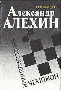 Book Aleksandr Alekhin--nepobezhdennyi chempion (Russian Edition) by IUrii Nikolaevich Shaburov (1992-05-03)