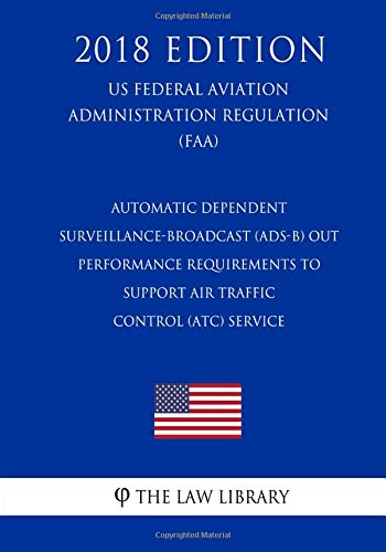 Automatic Dependent Surveillance-Broadcast (ADS-B) Out Performance Requirements to Support Air Traffic Control (ATC) Service (US Federal Aviation Administration Regulation) (FAA) (2018 - Traffic Control Air Faa