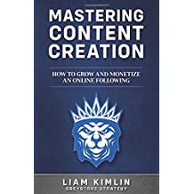Mastering Content Creation: How to Grow and Monetize an Online Following: (Grow your YouTube, Instagram, Twitch, Facebook, or Blog following!)