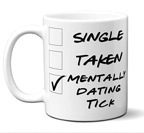 - Funny Tick Mug. Single, Taken, Mentally Dating Coffee, Tea Cup. Perfect Novelty Gift Idea for Any Fan, Lover. Women, Men Boys, Girls. Birthday, Christmas 11 ounces.