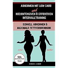 Abnehmen: Abnehmen mit Low Carb & hochintensiven & effektiven Intervalltraining: Schnell abnehmen, maximale Fettverbrennung, HIIT (German Edition)