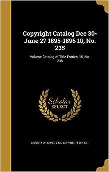 Copyright Catalog Dec 30-June 27 1895-1896 10, No. 235: Volume Catalog of Title Entries, 10, No. 235
