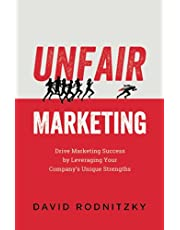 Unfair Marketing: Drive Marketing Success by Leveraging Your Company's Unique Strengths