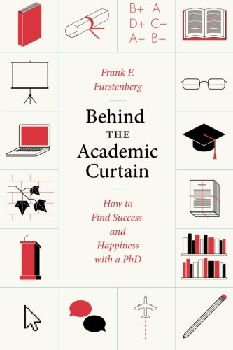 Behind the Academic Curtain: How to Find Success and Happiness with a PhD (Chicago Guides to Academic Life)