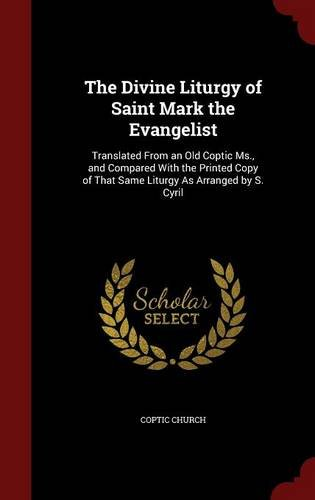 The Divine Liturgy of Saint Mark the Evangelist: Translated From an Old Coptic Ms., and Compared With the Printed Copy of That Same Liturgy As Arranged by S. Cyril pdf