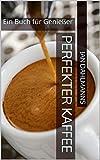Perfekter Kaffee: Ein Buch für Genießer (German Edition)