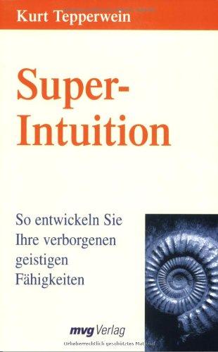 Super-Intuition. So entwickeln Sie Ihre verborgenen geistigen Fähigkeiten