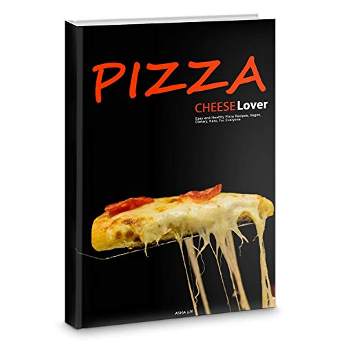 Pizza. Cheese Lovers: Easy and Healthy Pizza Recipes, Low-Carb, Vegan, Dietary, Keto,  For Everyone by Asha Liy